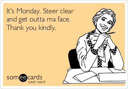 It's Monday. Steer clear and get outta ma face. Thank you kindly.