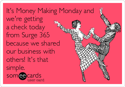 It's Money Making Monday and we're getting a check today from Surge 365 because we shared our business with others! It's that simple.