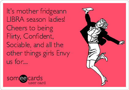It's mother fridgeann LIBRA season ladies! Cheers to being Flirty, Confident, Sociable, and all the other things girls Envy us for....