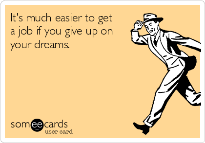 It's much easier to get a job if you give up on your dreams.