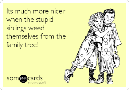Its much more nicer when the stupid siblings weed themselves from the family tree!