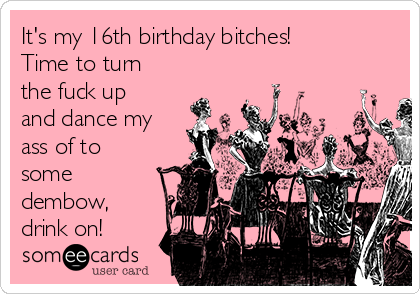 Its My 16th Birthday Bitches Time To Turn The Fuck Up And Dance Ass