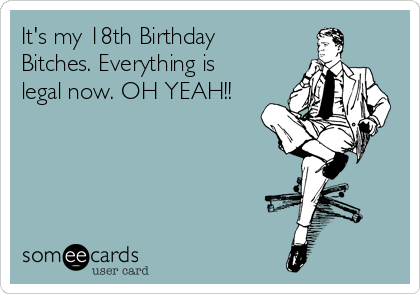 Its My 18th Birthday Bitches Everything Is Legal Now OH YEAH