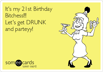 It's my 21st Birthday Bitchess!!! Let's get DRUNK and parteyy!