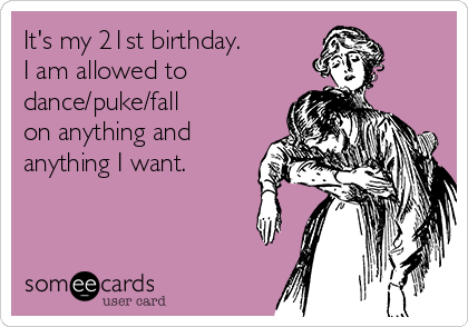 it s my 21st birthday i am allowed to dance puke fall on anything