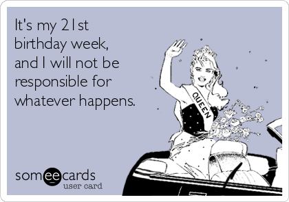 it s my 21st birthday week and i will not be responsible for