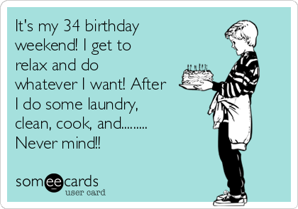 It's my 34 birthday weekend! I get to relax and do whatever I want! After I do some laundry, clean, cook, and......... Never mind!!