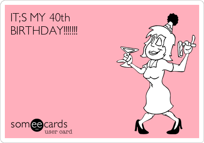 ITS MY 40th BIRTHDAY