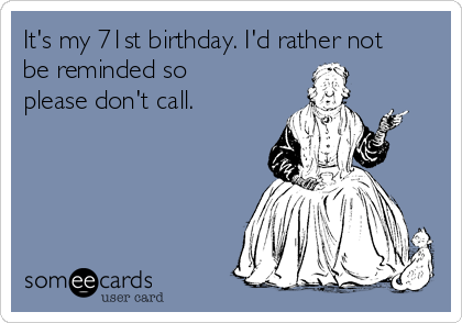 It's my 71st birthday. I'd rather not be reminded so please don't call.