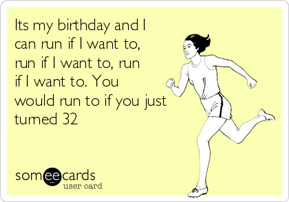 Its my birthday and I can run if I want to, run if I want to, run if I want to. You would run to if you just turned 32
