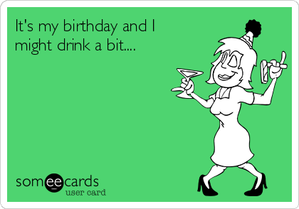 It's my birthday and I might drink a bit....