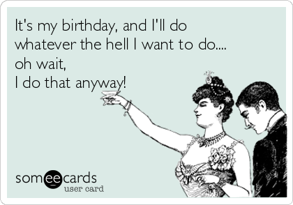 It's my birthday, and I'll do whatever the hell I want to do.... oh wait,     I do that anyway!