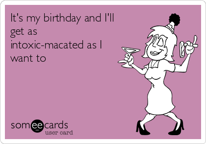 It's my birthday and I'll get as intoxic-macated as I want to