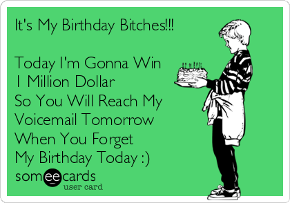 It's My Birthday Bitches!!!  Today I'm Gonna Win 1 Million Dollar So You Will Reach My  Voicemail Tomorrow  When You Forget My Birthday Today :)