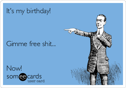 It's my birthday!    Gimme free shit...   Now!