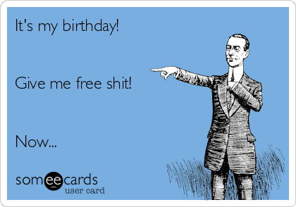 It's my birthday!   Give me free shit!   Now...