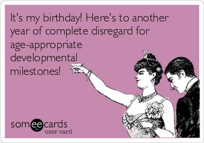 It's my birthday! Here's to another year of complete disregard for age-appropriate developmental milestones!