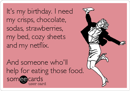 It's my birthday. I need my crisps, chocolate, sodas, strawberries, my bed, cozy sheets and my netflix.  And someone who'll help for eating those food.