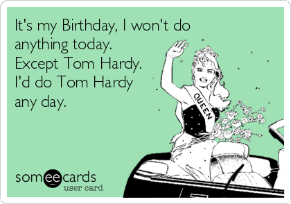 It's my Birthday, I won't do anything today.  Except Tom Hardy. I'd do Tom Hardy any day.