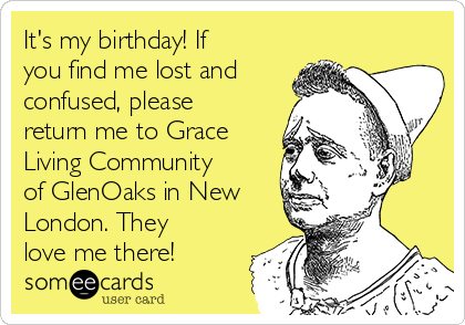 It's my birthday! If you find me lost and confused, please return me to Grace Living Community of GlenOaks in New London. They love me there!