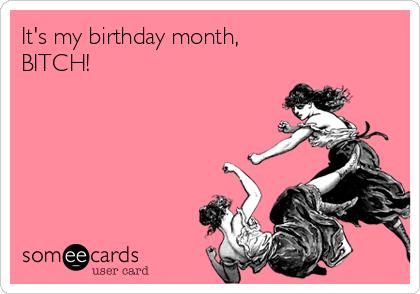 It's my birthday month, BITCH!