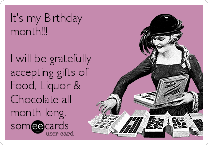 It's my Birthday month!!!  I will be gratefully accepting gifts of Food, Liquor & Chocolate all month long.