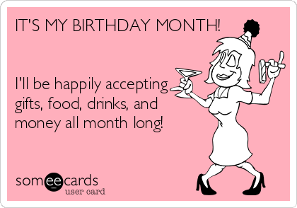 IT'S MY BIRTHDAY MONTH!   I'll be happily accepting  gifts, food, drinks, and  money all month long!