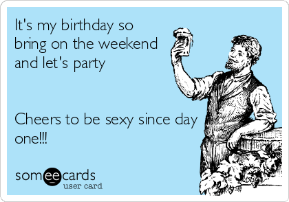 It's my birthday so bring on the weekend and let's party   Cheers to be sexy since day one!!!
