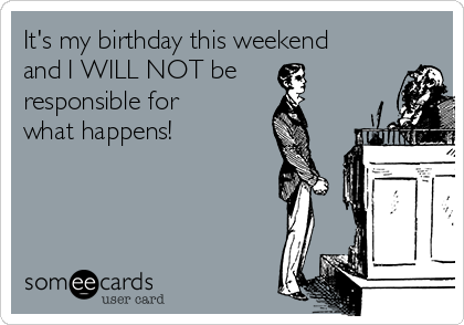It's my birthday this weekend and I WILL NOT be responsible for what happens!