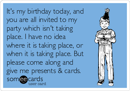It's my birthday today, and you are all invited to my party which isn't taking place. I have no idea where it is taking place, or  when it is taking place. But please come along and give me presents & cards.