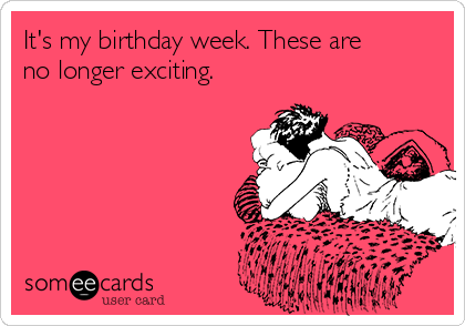 It's my birthday week. These are no longer exciting.