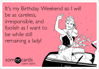 It's my Birthday Weekend so I will be as careless,        irresponsible, and foolish as I want to be while still remaining a lady!