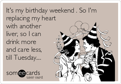 It's my birthday weekend . So I'm replacing my heart with another liver, so I can drink more and care less, till Tuesday....