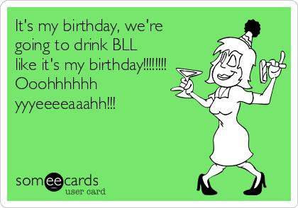It's my birthday, we're going to drink BLL like it's my birthday!!!!!!!! Ooohhhhhh yyyeeeeaaahh!!!