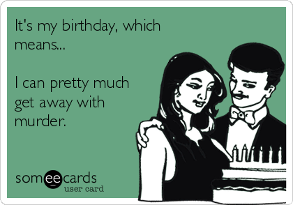 It's my birthday, which means...  I can pretty much get away with murder.
