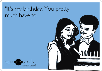 """""""It's my birthday. You pretty much have to."""""""