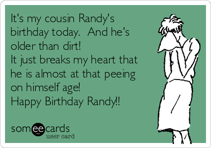 It's my cousin Randy's birthday today.  And he's older than dirt!  It just breaks my heart that he is almost at that peeing on himself age! Happy Birthday Randy!!