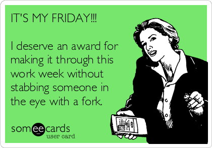 IT'S MY FRIDAY!!!  I deserve an award for making it through this work week without stabbing someone in the eye with a fork.