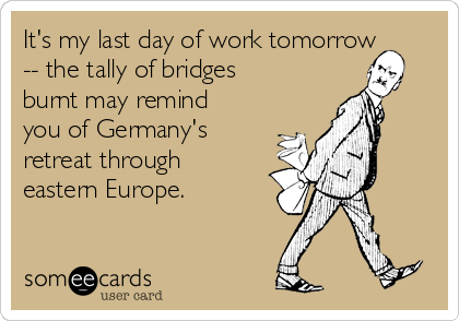 It's my last day of work tomorrow -- the tally of bridges burnt may remind you of Germany's retreat through eastern Europe.
