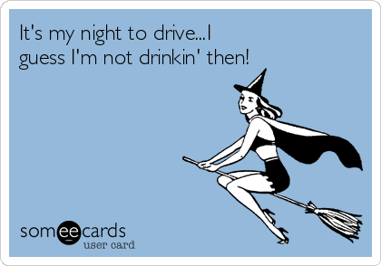 It's my night to drive...I guess I'm not drinkin' then!