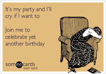 It's my party and I'll cry if I want to  Join me to celebrate yet another birthday