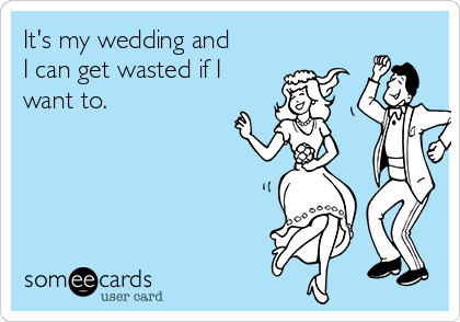 It's my wedding and I can get wasted if I want to.
