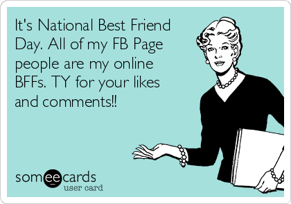 It's National Best Friend Day. All of my FB Page  people are my online BFFs. TY for your likes and comments!!