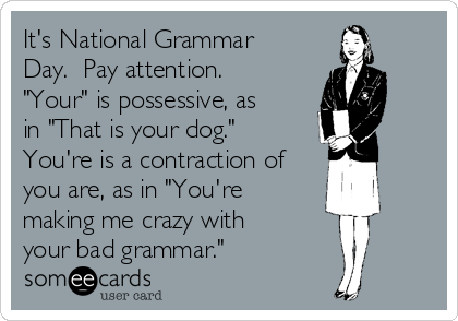 """It's National Grammar Day.  Pay attention. """"Your"""" is possessive, as in """"That is your dog."""" You're is a contraction of you are, as in """"You're making me crazy with your bad grammar."""""""