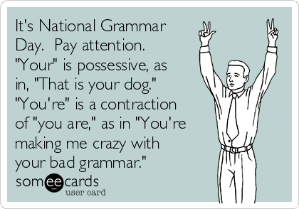 """It's National Grammar Day.  Pay attention.  """"Your"""" is possessive, as in, """"That is your dog.""""  """"You're"""" is a contraction of """"you are,"""" as in """"You're making me crazy with your bad grammar."""""""