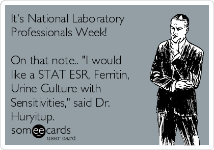 "It's National Laboratory Professionals Week!  On that note.. ""I would like a STAT ESR, Ferritin, Urine Culture with Sensitivities,"" said Dr. Huryitup."