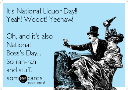 It's National Liquor Day!!! Yeah! Wooot! Yeehaw!  Oh, and it's also National Boss's Day... So rah-rah and stuff.