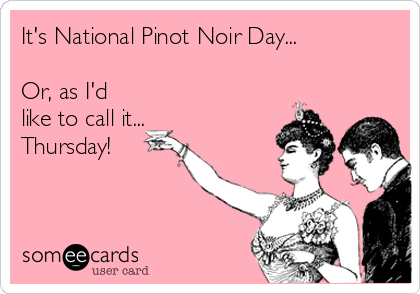 It's National Pinot Noir Day...  Or, as I'd like to call it... Thursday!