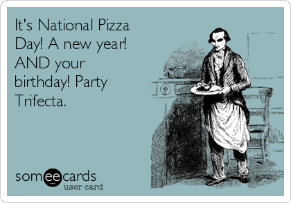 It's National Pizza Day! A new year!  AND your birthday! Party Trifecta.