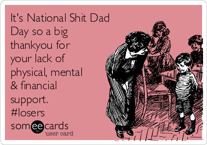 It's National Shit Dad Day so a big thankyou for your lack of physical, mental & financial support.  #losers